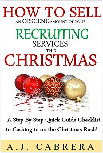 How To Sell An Obscene Amount of Your Recruiting Services This Christmas: A Step-By-Step Quick Guide Checklist to Cashing in on the Christmas Rush! PDF