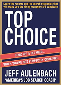Top Choice: Stand Out & Get Hired (With The Best Resume and Job Search Strategy)... When You're Not Perfectly Qualified.