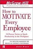 How to motivate every employee : 24 proven tactics to spark productivity in the workplace