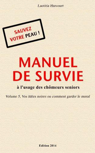 Couverture du livre MANUEL DE SURVIE à l'usage des chômeurs seniors Volume 5 Vos Idées noires ou comment garder le moral