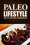 Paleo Lifestyle - Meat Lovers Cookbook: (Modern Caveman CookBook for Grain-free, low carb eating, sugar free, detox lifestyle)
