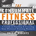 The Consummate Fitness Professional: A Guide to Starting & Growing Your Personal Training Business Audiobook by Dale L. Roberts Narrated by Chris Rice