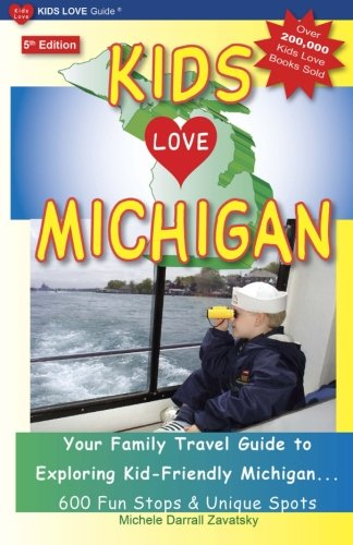 KIDS LOVE MICHIGAN, 5th Edition: Your Family Travel Guide to Exploring Kid-Friendly Michigan - 600 Fun Stops & Unique Spots