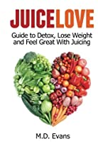 Juice Love: Guide to Detox, Lose Weight and Feel Great with Juicing