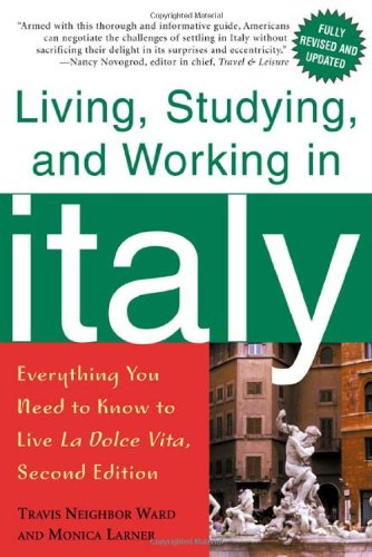 Living, Studying, and Working in Italy: Everything You Need to Know to Live La Dolce Vita, Monica Larner; Travis Neighbor Ward