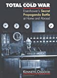 Kenneth Osgood Total Cold War: Eisenhower's Secret Propaganda Battle at Home and Abroad