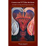 Coming for to Carry Me Home: A Guide to Living and Dying Consciouslyby Wendy Hayhurst