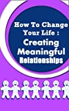 How to Change Your Life: Creating Meaningful Relationships (How to change your life, change your life, relationships, creating relationships, meaningful relationships)