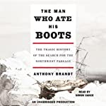 The Man Who Ate His Boots: The Tragic History of the Search for the Northwest Passage | Anthony Brandt