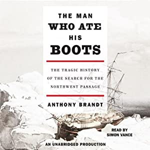 The Man Who Ate His Boots: The Tragic History of the Search for the Northwest Passage | [Anthony Brandt]