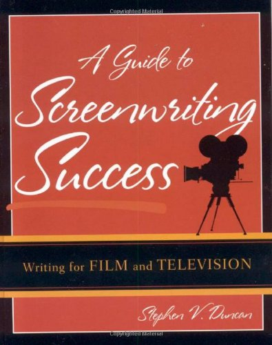 A Guide to Screenwriting Success: Writing for Film and...