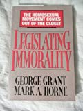 Legislating Immorality: The Homosexual Movement Comes Out of the Closet (0802449190) by Grant, George