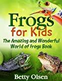 Frogs for Kids: The Amazing and Wonderful World of Frogs Book (Reptiles and amphibians)