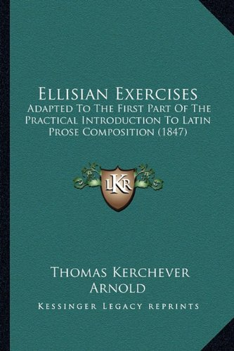Ellisian Exercises: Adapted to the First Part of the Practical Introduction to Latin Prose Composition (1847)
