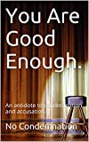 You Are Good Enough: An antidote to condemnation and accusation.