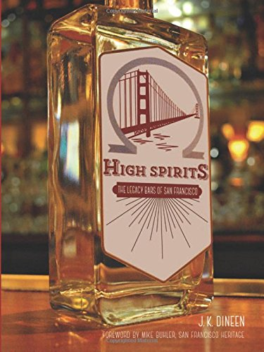 High Spirits: The Legacy Bars of San Francisco by J.K. Dineen, Foreword by Mike Buhler