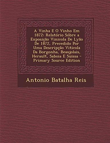 A Vinha E O Vinho Em 1872: Relatorio Sobre a Exposicao Vinicola de Lyao de 1872, Precedido Por Uma Descripcao Viticola Da Borgonha, Beaujolais, H