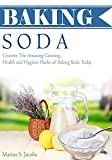 Baking Soda: Uncover the Amazing Clean, Health and Hygiene Hacks of Baking Soda Today