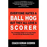 Everyone Hates a Ball Hog But They All Love a Scorer: The Complete Guide to Scoring Points On and Off the Basketball Court ~ Koran Godwin