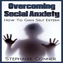 Overcoming Social Anxiety: How to Gain Self-Esteem (       UNABRIDGED) by Stephanie Conner Narrated by Trevor Clinger