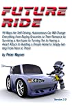 Future Ride v2: 99 Ways the Self-Driving, Autonomous Car Will Change Everything  from Buying Groceries to Teen Romance to Turning Ten to Having a Heart Attack ... to Simply Getting From Here to There
