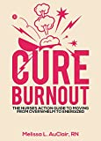 Cure Burnout: The Nurses Action Guide to Moving from Overwhelm to Energized