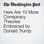 Here Are 10 More Conspiracy Theories Embraced by Donald Trump   Jose A. DelReal