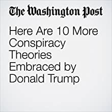 Here Are 10 More Conspiracy Theories Embraced by Donald Trump Other by Jose A. DelReal Narrated by Jill Melancon