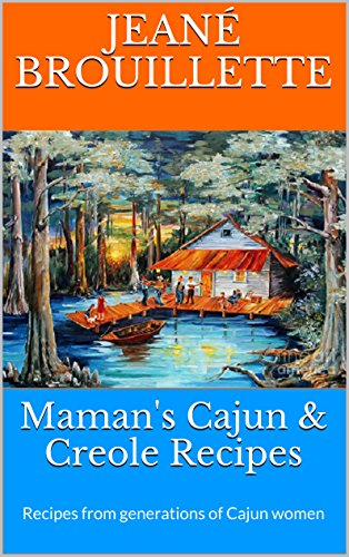 Maman's Cajun & Creole Recipes: Recipes from Generations of Cajun Women by Jeané Brouillette, Syble Brouillette, Renee' O'Banion Post