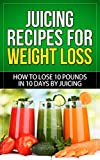 Juicing Recipes for Weight Loss: How to Lose 10 Pounds in 10 Days