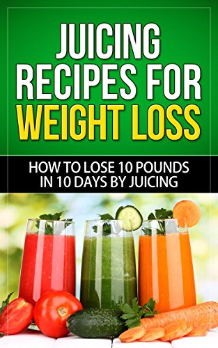 Juicing Recipes for Weight Loss: How to Lose 10 Pounds in 10 Days by Talal Sobhi