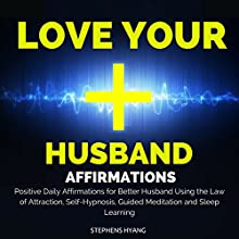 Love Your Husband Affirmations: Positive Daily Affirmations for a Better Husband Using the Law of Attraction, Self-Hypnosis, Guided Meditation and Sleep Learning  by Stephens Hyang Narrated by Rhiannon Angell
