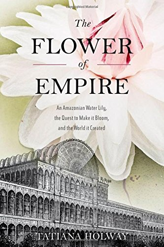 The Flower of Empire: An Amazonian Water Lily, The Quest to Make it Bloom, and the World it Created