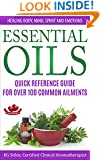 ESSENTIAL OILS QUICK REFERENCE GUIDE FOR OVER 100 COMMON AILMENTS: Healing Body, Mind, Spirit & Emotions (Healing with Essential OIls)