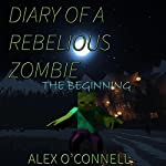 Diary of a Rebellious Zombie: The Beginning: Diary of a Minecraft Zombie, Book 1 | Alex O'Connell