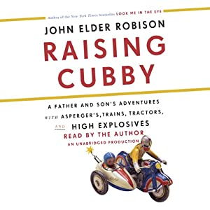Raising Cubby: A Father and Son's Adventures with Asperger's, Trains, Tractors, and High Explosives | [John Elder Robison]