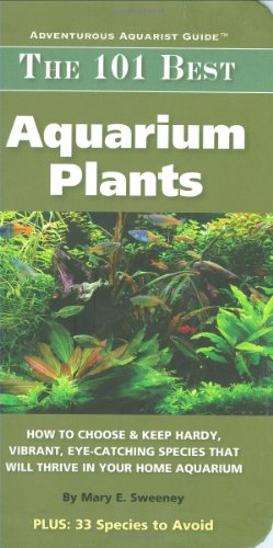 The 101 Best Aquarium Plants: How to Choose Hardy, Vibrant, Eye-Catching Species That Will Thrive in Your Home Aquarium (Adventurous Aquarist Guide) PDF