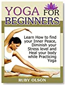 Yoga For Beginners: Learn How to find your Inner Peace, Diminish your Stress level and Heal your body while Practicing Yoga (Yoga For Beginners, yoga for weight loss, yoga for beginners back pain)