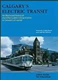img - for Calgary's Electric Transit: An Illustrated History of Electrified Public Transportation in Canada's Oil Capital: Streetcars, Trolley Buses, and Li book / textbook / text book