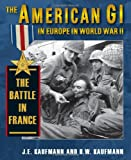 The American GI in Europe in World War II: The Battle in France (0811705269) by Kaufmann, J. E.