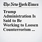 Trump Administration Is Said to Be Working to Loosen Counterrorism Rules   Charlie Savage,Eric Schmitt