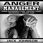 Anger Management: Anger Management Cure: Control Anger, Depression & Become Free | Jack Johnson