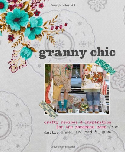 Granny Chic: Crafty Recipes and Inspiration for the Handmade Home by Dottie Angel and Ted & Agnes PDF