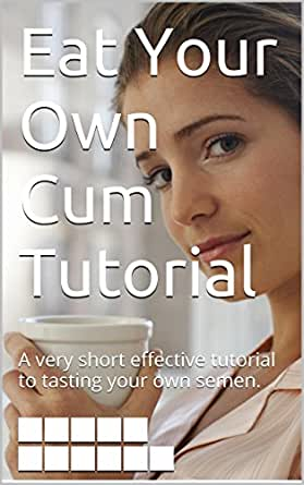 Eat Your Own Cum Tutorial: A very short effective tutorial