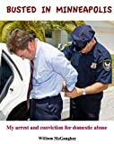 img - for BUSTED IN MINNEAPOLIS - My arrest and conviction for domestic abuse (A trilogy) book / textbook / text book