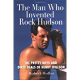 The Man Who Invented Rock Hudson: The Pretty Boys and Dirty Deals of Henry Willson ~ Robert Hofler