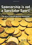 img - for Sponsorship is Not a Spectator Sport!: The Art of Project/Programme Sponsorship by Iain M. Begg (2009-11-01) book / textbook / text book