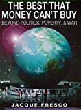Jacque Fresco The Best That Money Can't Buy: Beyond Politics, Poverty, & War unknown Edition by Fresco, Jacque (2002)