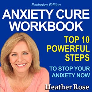 Anxiety Workbook: Top 10 Powerful Steps How to Stop Your Anxiety Now: Exclusive Edition (The Depression and Anxiety Self Help Cure) | [Heather Rose]