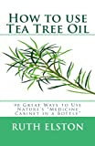 Ruth Elston How to use Tea Tree Oil: 90 Great Ways to Use Natures